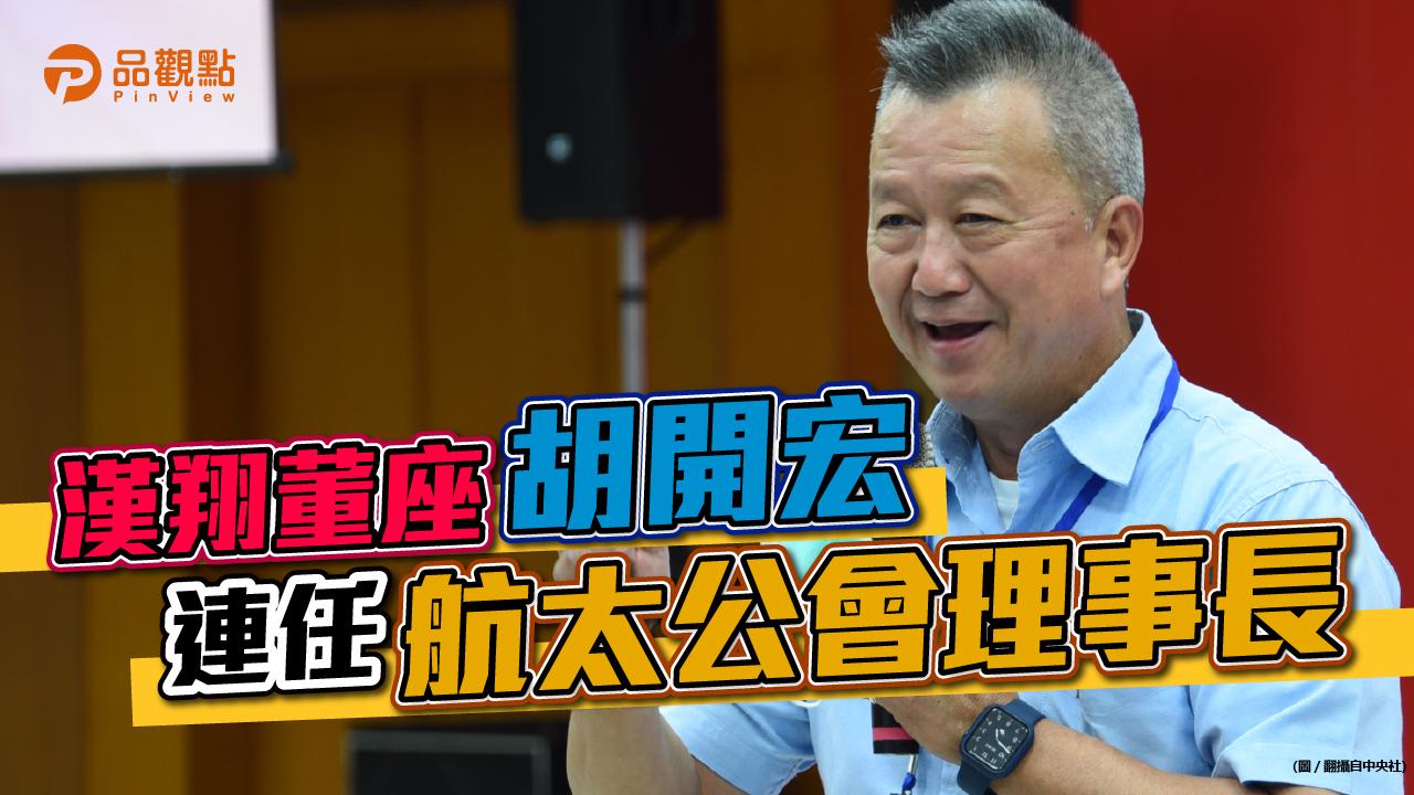 品觀點|漢翔董座胡開宏連任航太公會理事長|產經